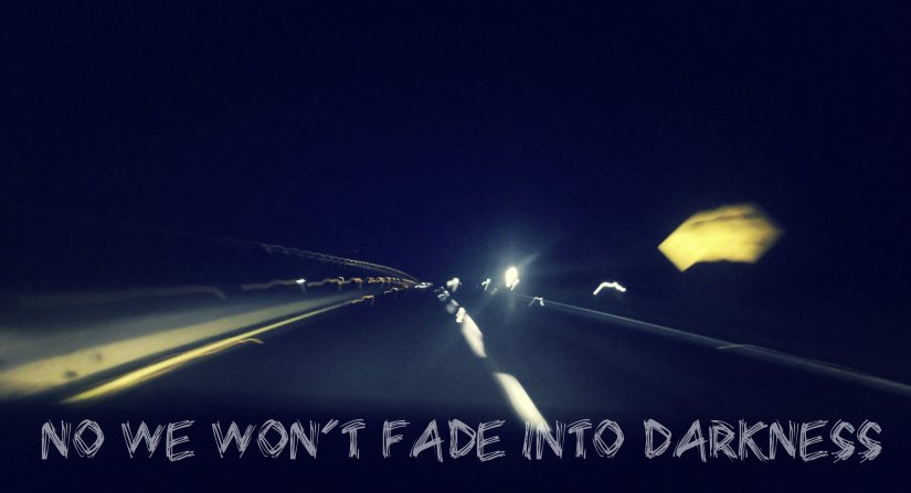 No we won´t fade into darkness